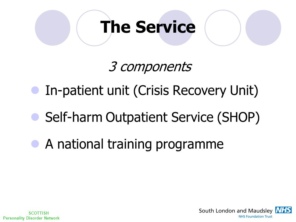 SCOTTISH Personality Disorder Network The Service 3 components In-patient unit (Crisis Recovery Unit) Self-harm Outpatient Service (SHOP) A national training programme