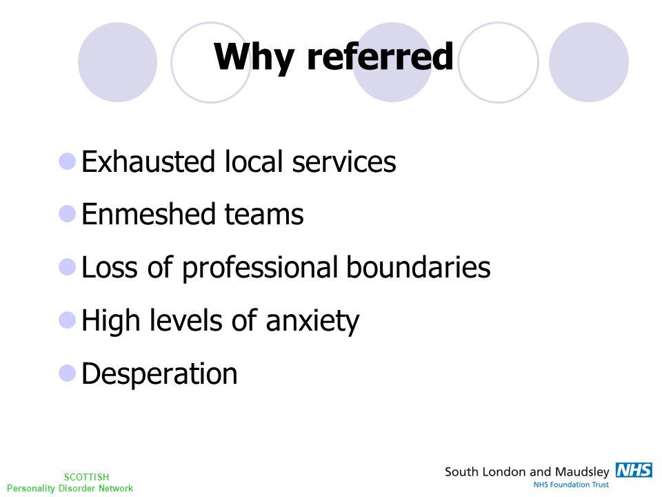 SCOTTISH Personality Disorder Network Exhausted local services Enmeshed teams Loss of professional boundaries High levels of anxiety Desperation Why referred