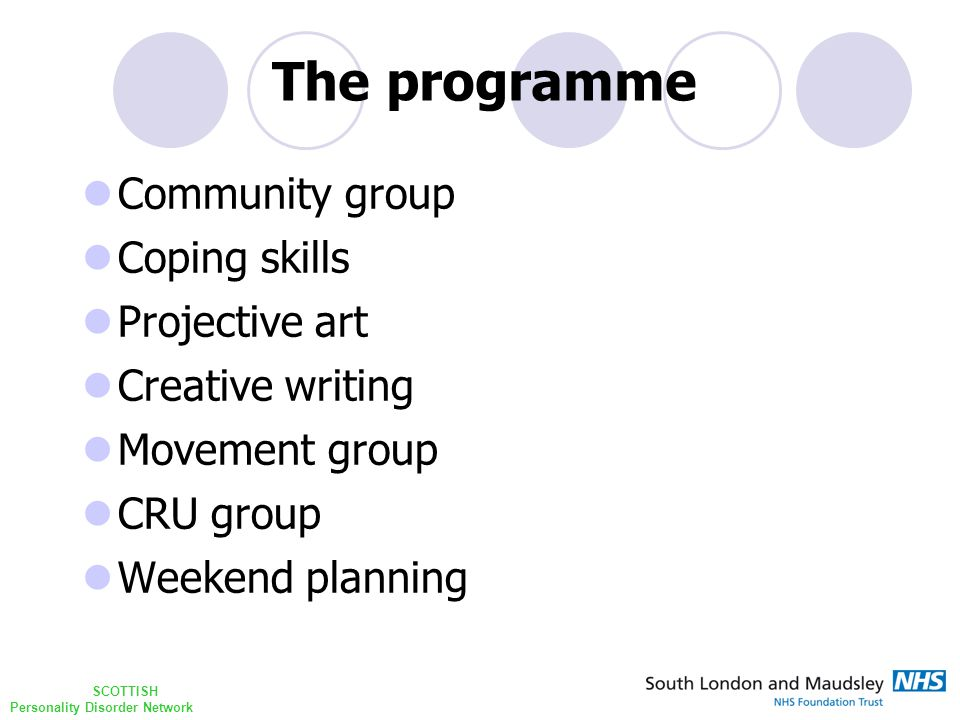 SCOTTISH Personality Disorder Network Community group Coping skills Projective art Creative writing Movement group CRU group Weekend planning The programme