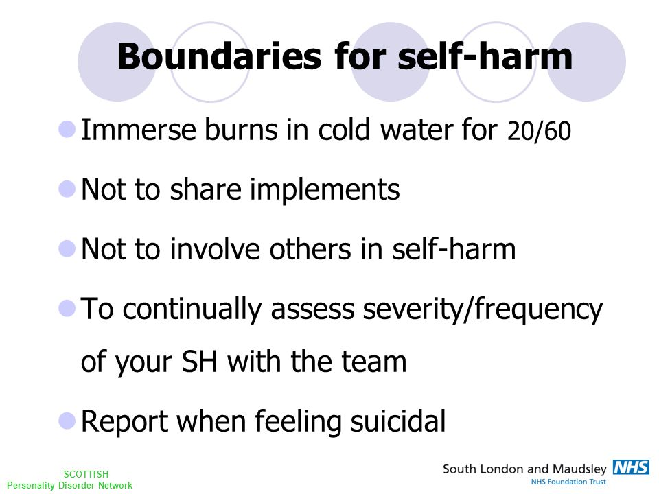 SCOTTISH Personality Disorder Network Immerse burns in cold water for 20/60 Not to share implements Not to involve others in self-harm To continually assess severity/frequency of your SH with the team Report when feeling suicidal Boundaries for self-harm