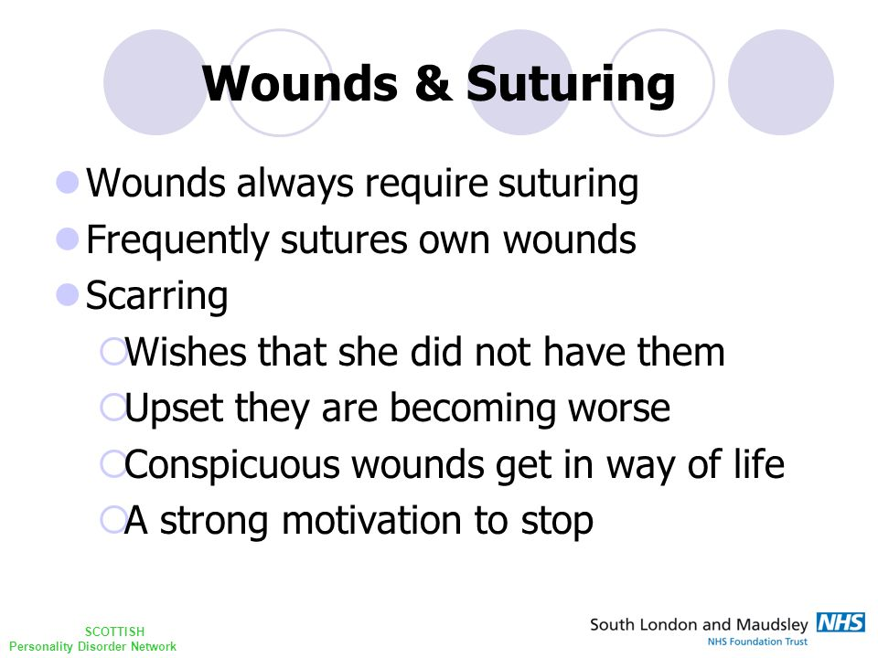 SCOTTISH Personality Disorder Network Wounds & Suturing Wounds always require suturing Frequently sutures own wounds Scarring  Wishes that she did not have them  Upset they are becoming worse  Conspicuous wounds get in way of life  A strong motivation to stop