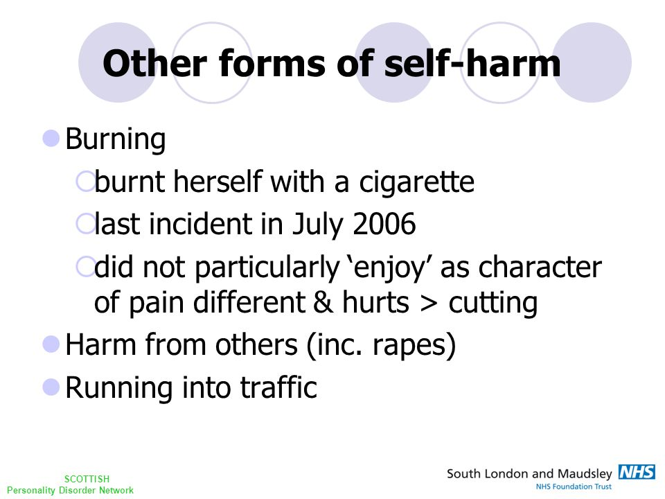 SCOTTISH Personality Disorder Network Other forms of self-harm Burning  burnt herself with a cigarette  last incident in July 2006  did not particularly 'enjoy' as character of pain different & hurts > cutting Harm from others (inc.