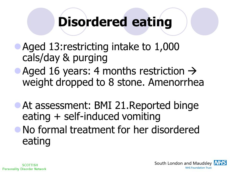 SCOTTISH Personality Disorder Network Disordered eating Aged 13:restricting intake to 1,000 cals/day & purging Aged 16 years: 4 months restriction  weight dropped to 8 stone.