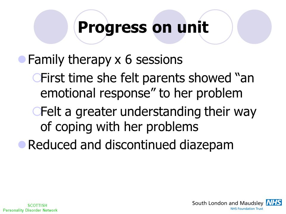 SCOTTISH Personality Disorder Network Progress on unit Family therapy x 6 sessions  First time she felt parents showed an emotional response to her problem  Felt a greater understanding their way of coping with her problems Reduced and discontinued diazepam