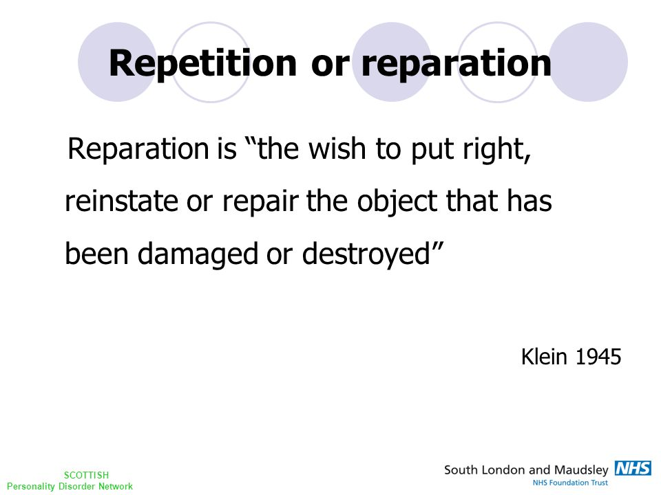 SCOTTISH Personality Disorder Network Repetition or reparation Reparation is the wish to put right, reinstate or repair the object that has been damaged or destroyed Klein 1945