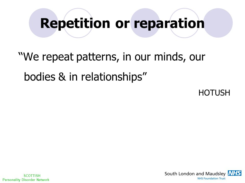 SCOTTISH Personality Disorder Network Repetition or reparation ''We repeat patterns, in our minds, our bodies & in relationships HOTUSH