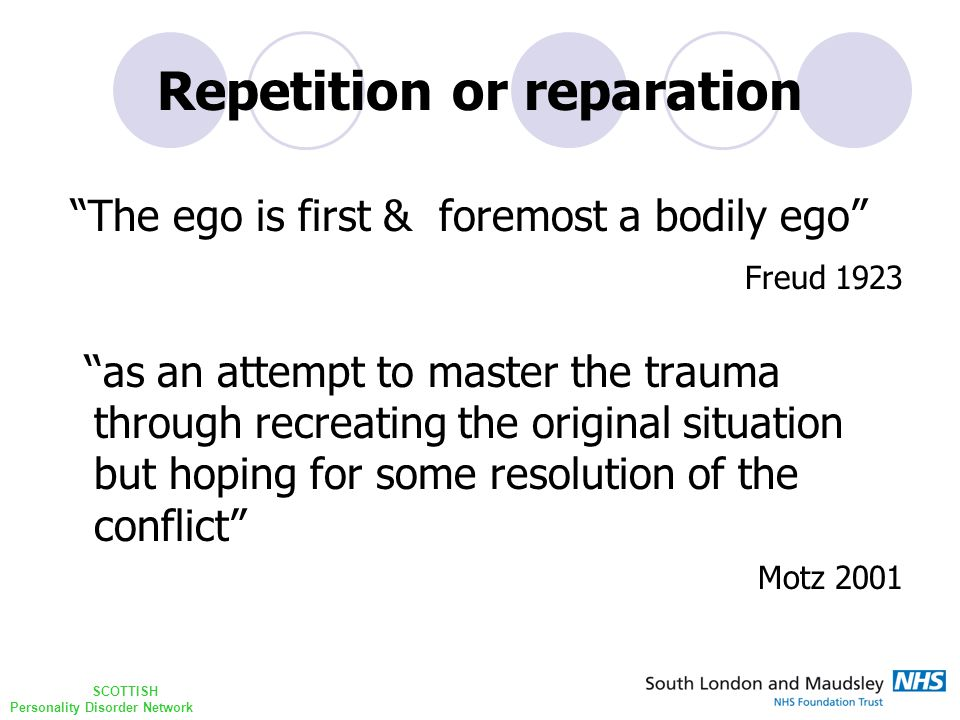 SCOTTISH Personality Disorder Network Repetition or reparation The ego is first & foremost a bodily ego Freud 1923 ''as an attempt to master the trauma through recreating the original situation but hoping for some resolution of the conflict Motz 2001