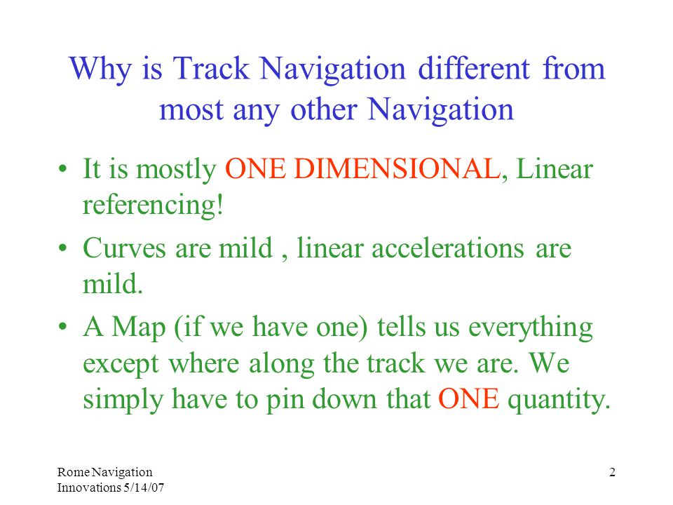 Rome Navigation Innovations 5/14/07 2 Why is Track Navigation different from most any other Navigation It is mostly ONE DIMENSIONAL, Linear referencing.