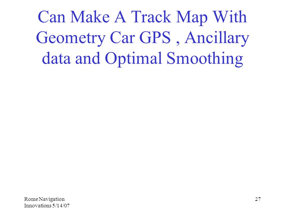 Rome Navigation Innovations 5/14/07 27 Can Make A Track Map With Geometry Car GPS, Ancillary data and Optimal Smoothing