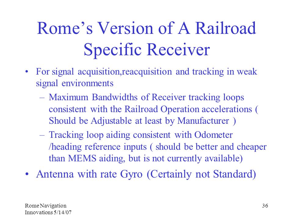 Rome Navigation Innovations 5/14/07 36 Rome's Version of A Railroad Specific Receiver For signal acquisition,reacquisition and tracking in weak signal environments –Maximum Bandwidths of Receiver tracking loops consistent with the Railroad Operation accelerations ( Should be Adjustable at least by Manufacturer ) –Tracking loop aiding consistent with Odometer /heading reference inputs ( should be better and cheaper than MEMS aiding, but is not currently available) Antenna with rate Gyro (Certainly not Standard)