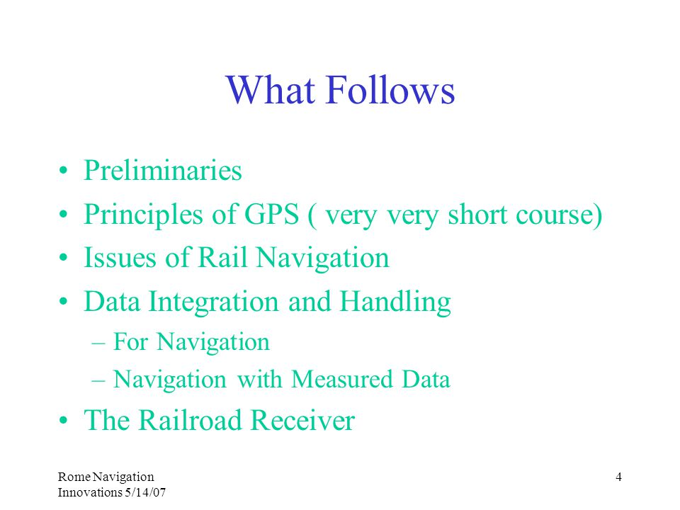 Rome Navigation Innovations 5/14/07 4 What Follows Preliminaries Principles of GPS ( very very short course) Issues of Rail Navigation Data Integration and Handling –For Navigation –Navigation with Measured Data The Railroad Receiver