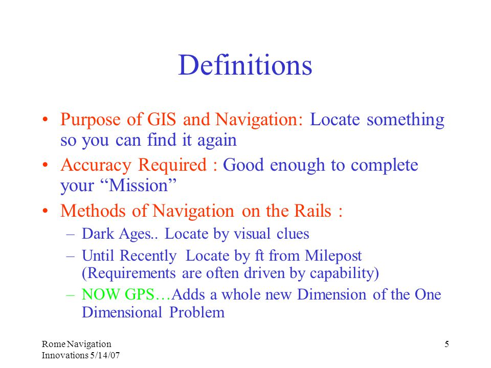 Rome Navigation Innovations 5/14/07 5 Definitions Purpose of GIS and Navigation: Locate something so you can find it again Accuracy Required : Good enough to complete your Mission Methods of Navigation on the Rails : –Dark Ages..