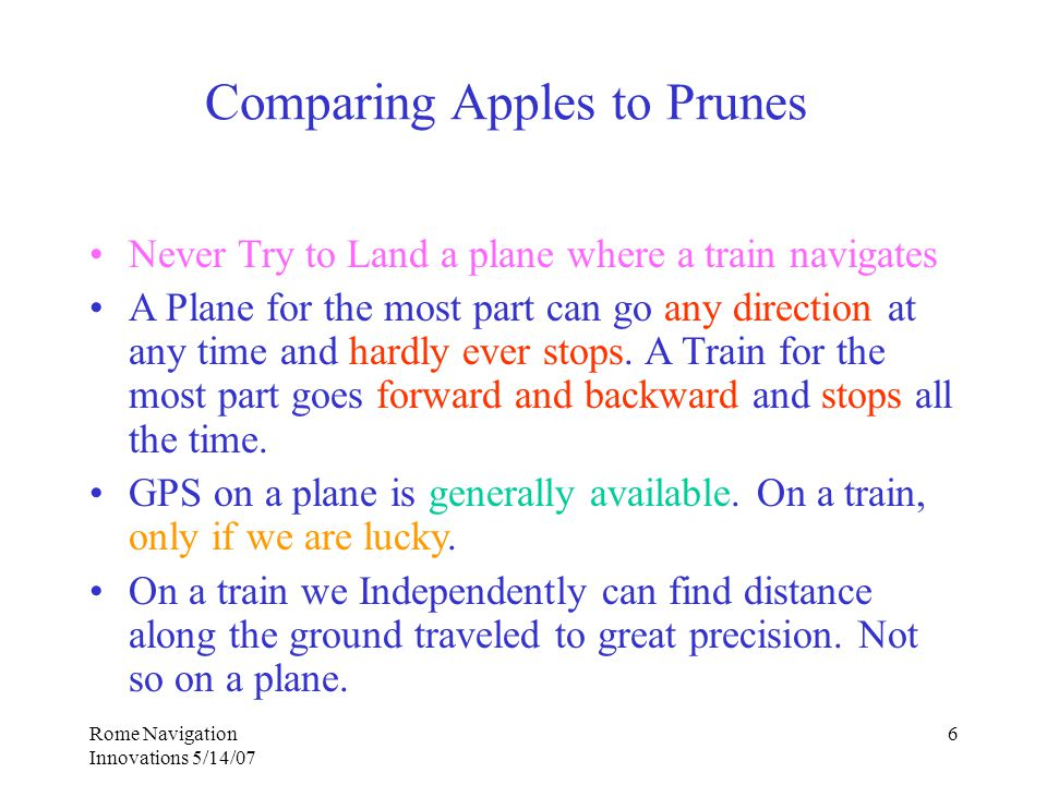 Rome Navigation Innovations 5/14/07 6 Comparing Apples to Prunes Never Try to Land a plane where a train navigates A Plane for the most part can go any direction at any time and hardly ever stops.