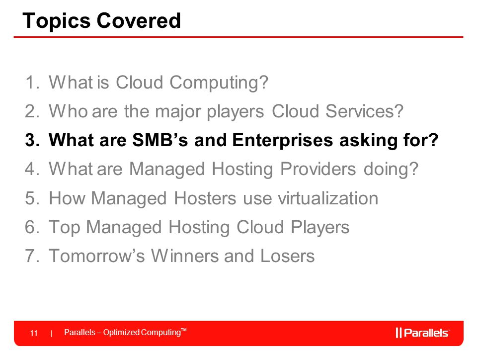 Parallels – Optimized Computing TM 11 Topics Covered 1.What is Cloud Computing? 2.Who are the major players Cloud Services? 3.What are SMB's and Enter