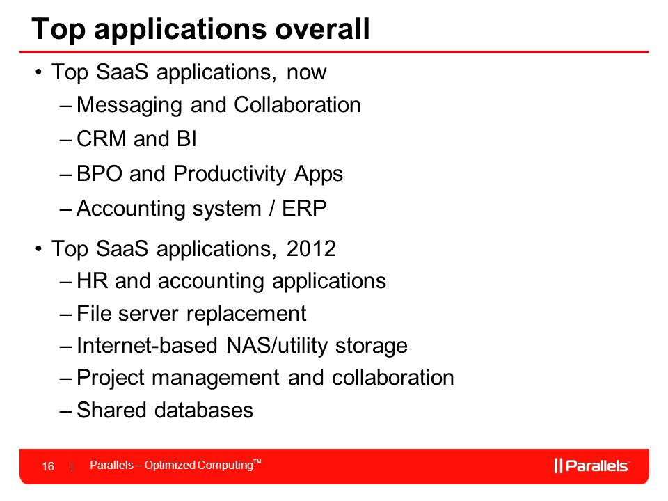 Parallels – Optimized Computing TM 16 Top applications overall Top SaaS applications, now –Messaging and Collaboration –CRM and BI –BPO and Productivi