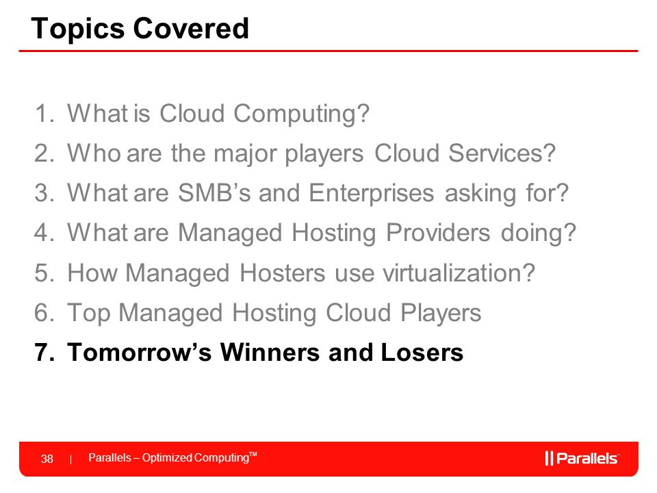 Parallels – Optimized Computing TM 38 Topics Covered 1.What is Cloud Computing? 2.Who are the major players Cloud Services? 3.What are SMB's and Enter