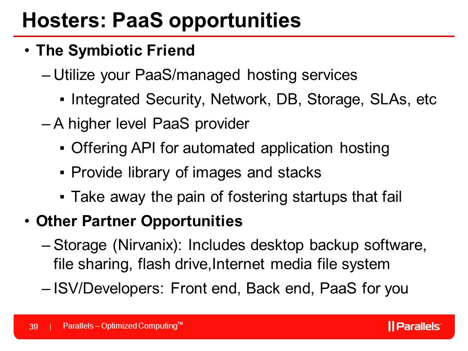 Parallels – Optimized Computing TM 39 Hosters: PaaS opportunities The Symbiotic Friend –Utilize your PaaS/managed hosting services ▪Integrated Securit