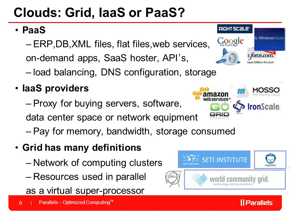 Parallels – Optimized Computing TM 6 Clouds: Grid, IaaS or PaaS? PaaS –ERP,DB,XML files, flat files,web services, on-demand apps, SaaS hoster, API ' s