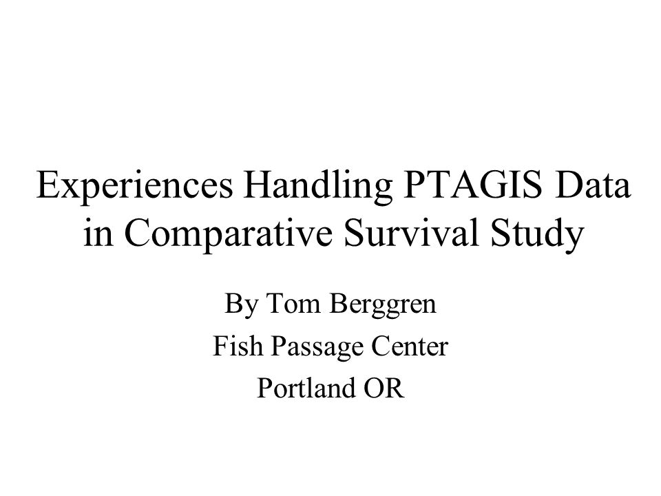 Experiences Handling PTAGIS Data in Comparative Survival Study By Tom Berggren Fish Passage Center Portland OR