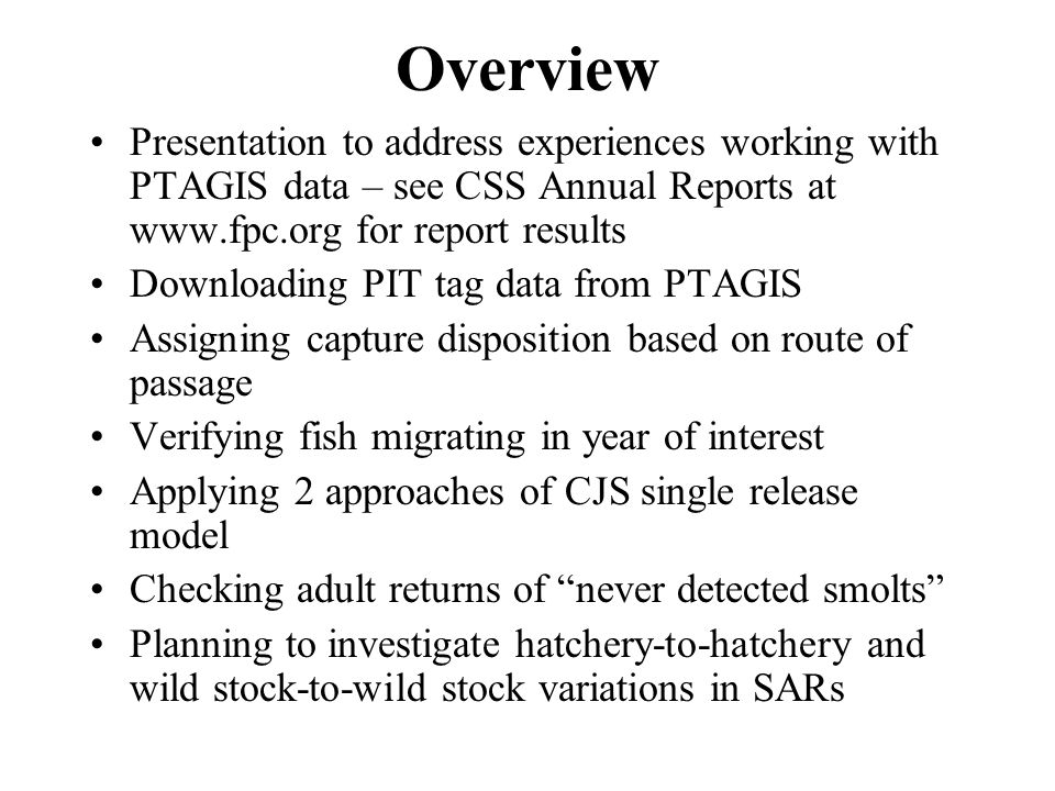 Overview Presentation to address experiences working with PTAGIS data – see CSS Annual Reports at www.fpc.org for report results Downloading PIT tag data from PTAGIS Assigning capture disposition based on route of passage Verifying fish migrating in year of interest Applying 2 approaches of CJS single release model Checking adult returns of never detected smolts Planning to investigate hatchery-to-hatchery and wild stock-to-wild stock variations in SARs