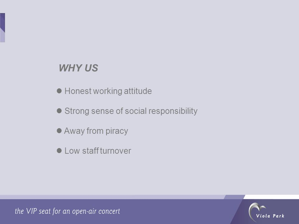 WHY US Honest working attitude Strong sense of social responsibility Away from piracy Low staff turnover
