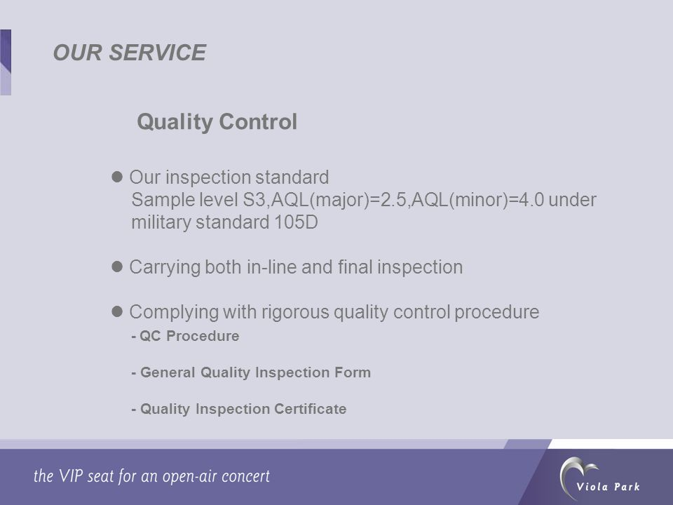 OUR SERVICE Quality Control Our inspection standard Sample level S3,AQL(major)=2.5,AQL(minor)=4.0 under military standard 105D Carrying both in-line and final inspection Complying with rigorous quality control procedure - QC Procedure - General Quality Inspection Form - Quality Inspection Certificate