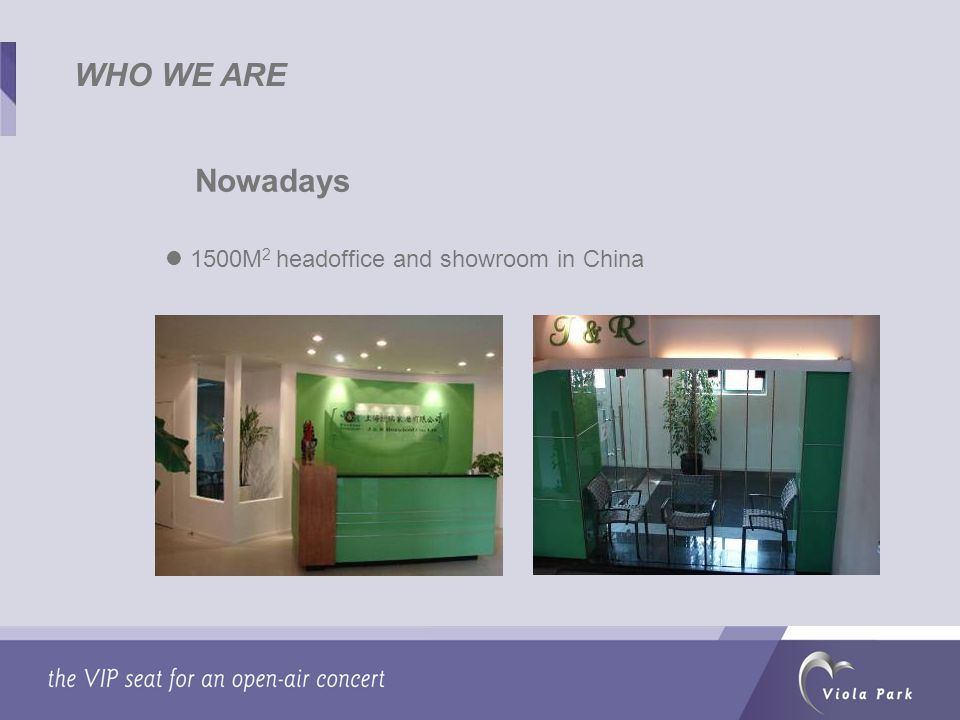 WHO WE ARE Nowadays 1500M 2 headoffice and showroom in China