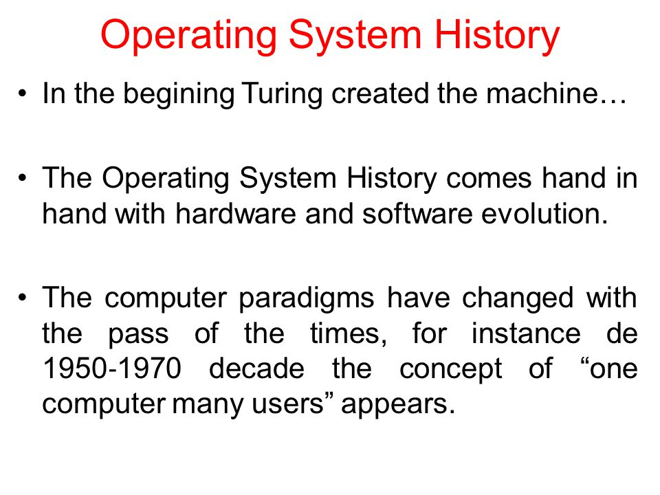 Operating System History In the begining Turing created the machine… The Operating System History comes hand in hand with hardware and software evolution.