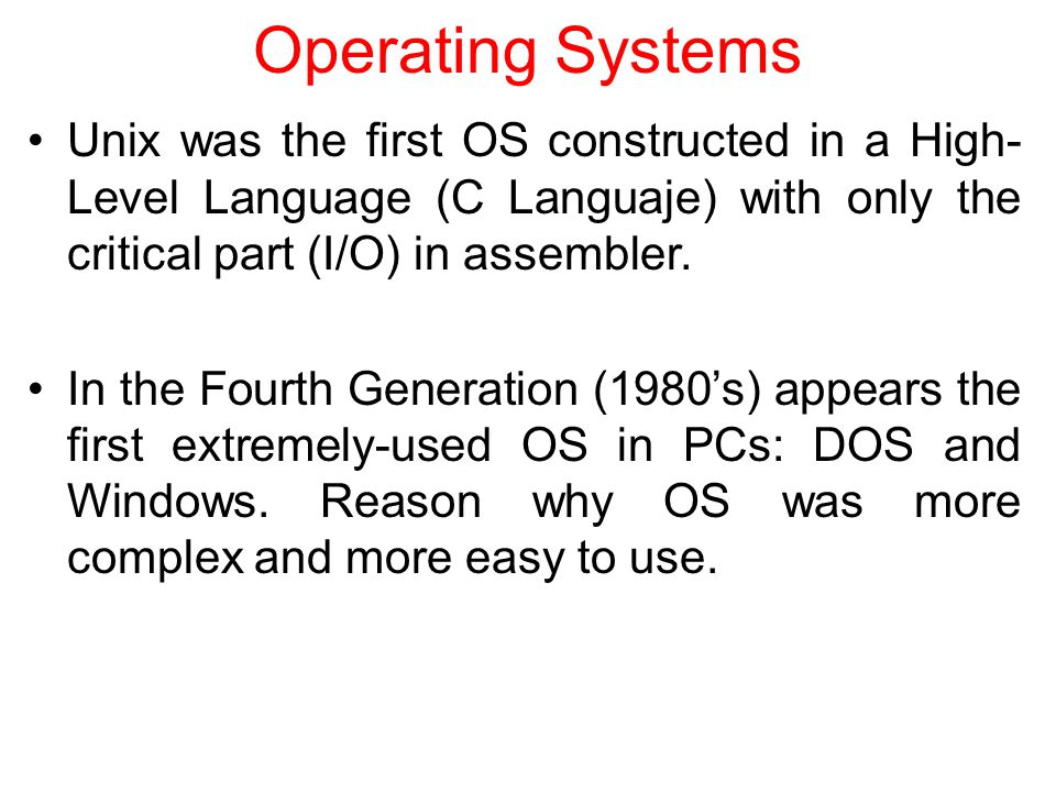 Operating Systems Unix was the first OS constructed in a High- Level Language (C Languaje) with only the critical part (I/O) in assembler.