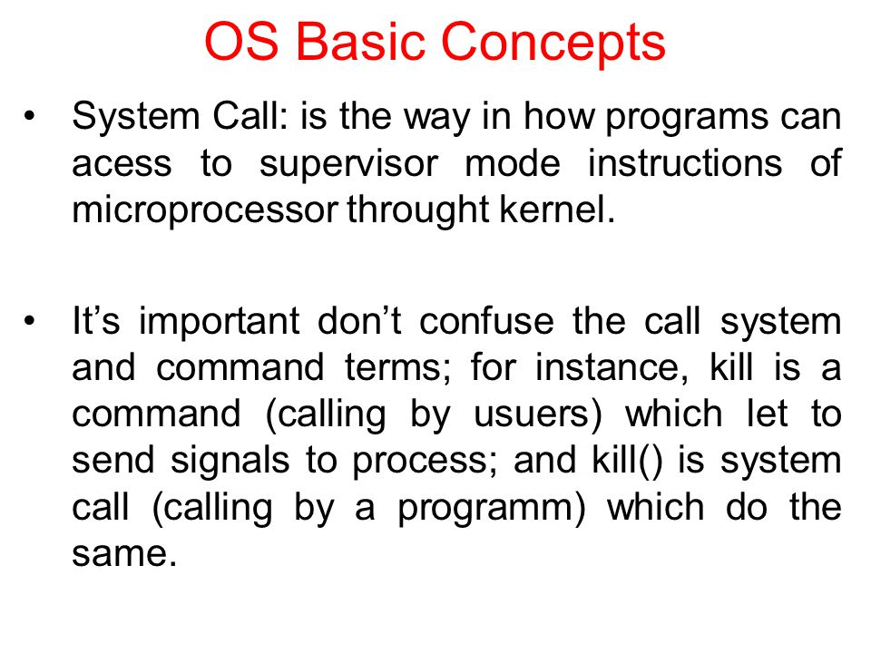 OS Basic Concepts System Call: is the way in how programs can acess to supervisor mode instructions of microprocessor throught kernel.