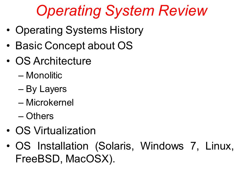 Operating System Review Operating Systems History Basic Concept about OS OS Architecture –Monolitic –By Layers –Microkernel –Others OS Virtualization OS Installation (Solaris, Windows 7, Linux, FreeBSD, MacOSX).
