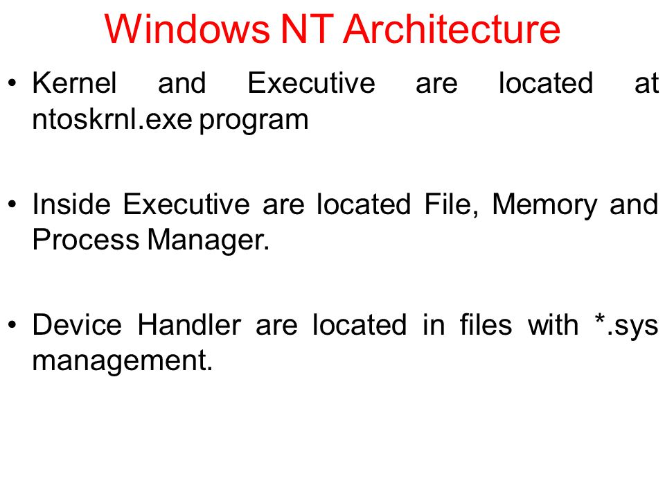 Windows NT Architecture Kernel and Executive are located at ntoskrnl.exe program Inside Executive are located File, Memory and Process Manager.