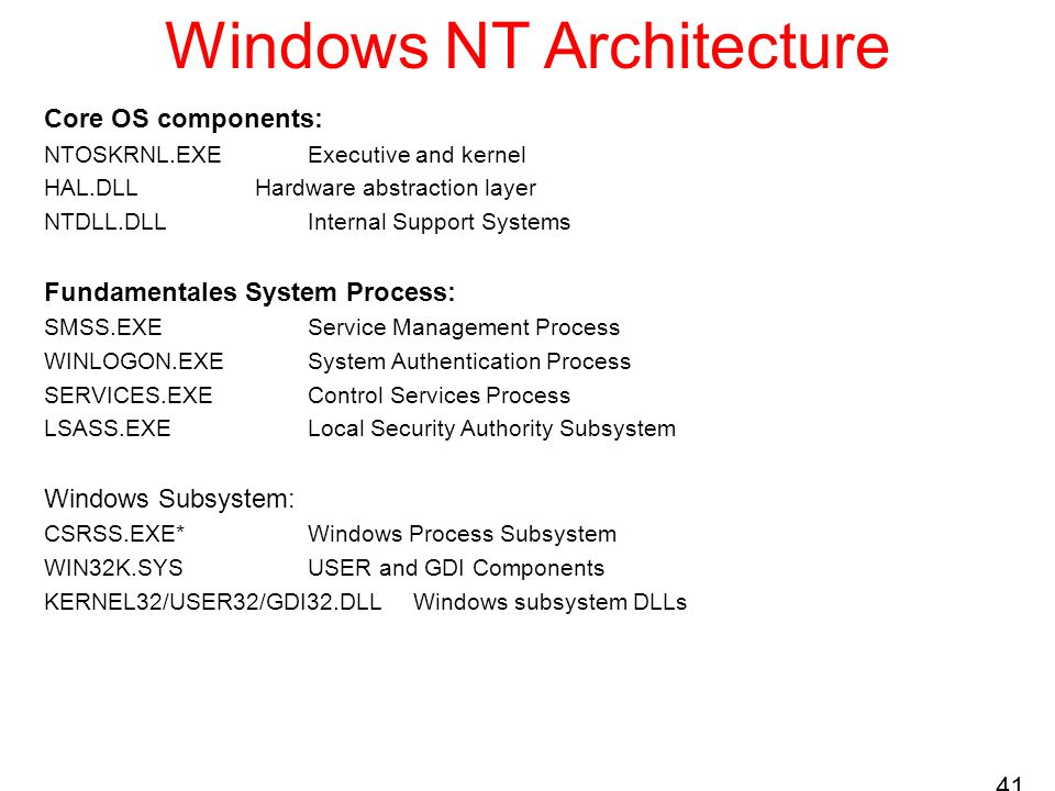 41 Windows NT Architecture Core OS components: NTOSKRNL.EXEExecutive and kernel HAL.DLLHardware abstraction layer NTDLL.DLLInternal Support Systems Fundamentales System Process: SMSS.EXEService Management Process WINLOGON.EXESystem Authentication Process SERVICES.EXEControl Services Process LSASS.EXELocal Security Authority Subsystem Windows Subsystem: CSRSS.EXE*Windows Process Subsystem WIN32K.SYSUSER and GDI Components KERNEL32/USER32/GDI32.DLLWindows subsystem DLLs