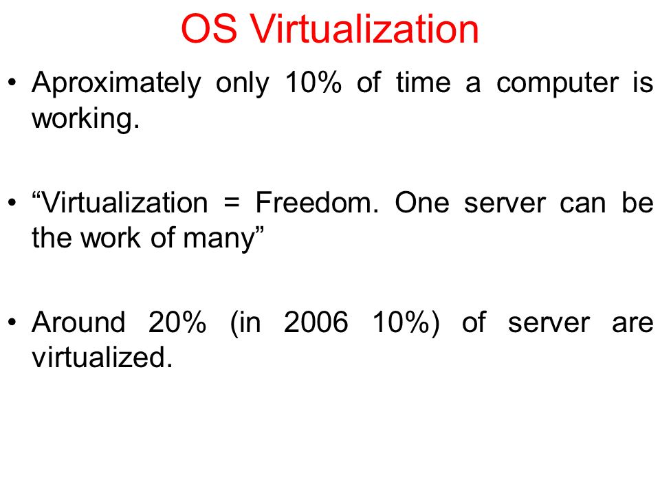 OS Virtualization Aproximately only 10% of time a computer is working.
