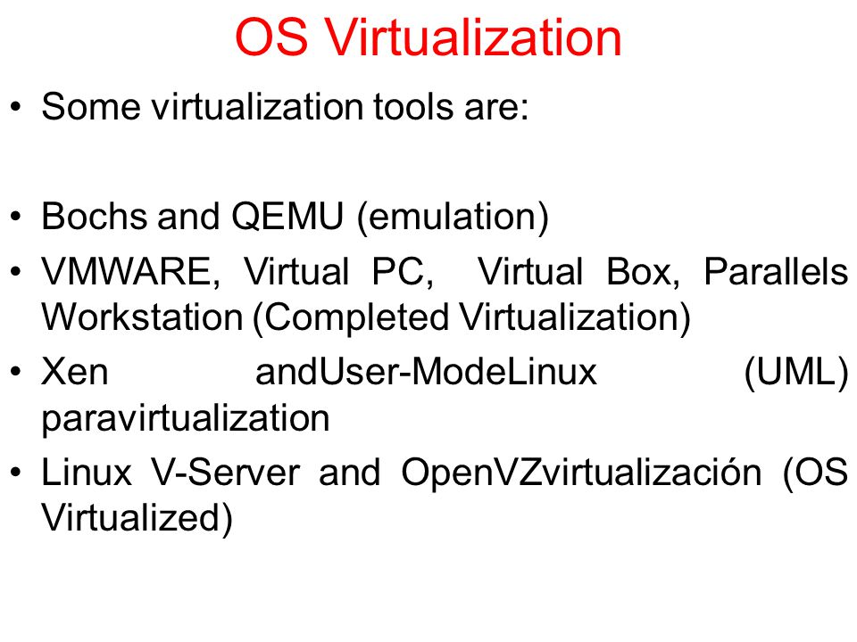 Some virtualization tools are: Bochs and QEMU (emulation) VMWARE, Virtual PC, Virtual Box, Parallels Workstation (Completed Virtualization) Xen andUser-ModeLinux (UML) paravirtualization Linux V-Server and OpenVZvirtualización (OS Virtualized)