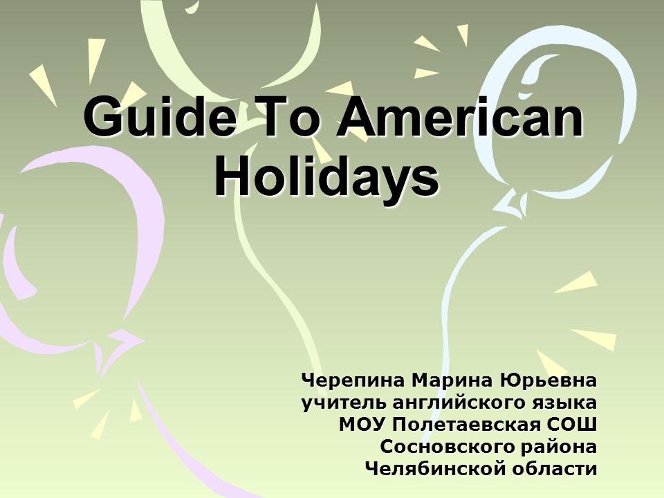 Guide To American Holidays Guide To American Holidays Черепина Марина Юрьевна yчитель английского языка МОУ Полетаевская СОШ Сосновского района Челябинской области