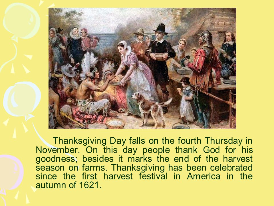 Thanksgiving Day falls on the fourth Thursday in November. On this day people thank God for his goodness; besides it marks the end of the harvest seas