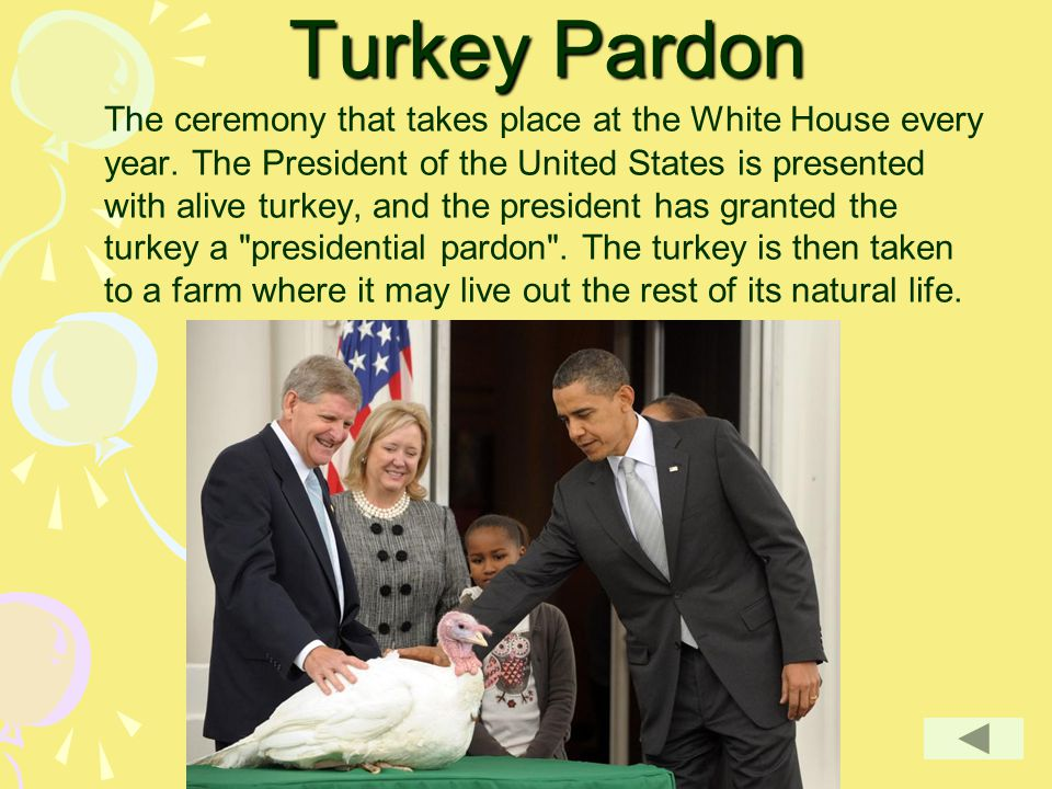 Turkey Pardon The ceremony that takes place at the White House every year. The President of the United States is presented with alive turkey, and the