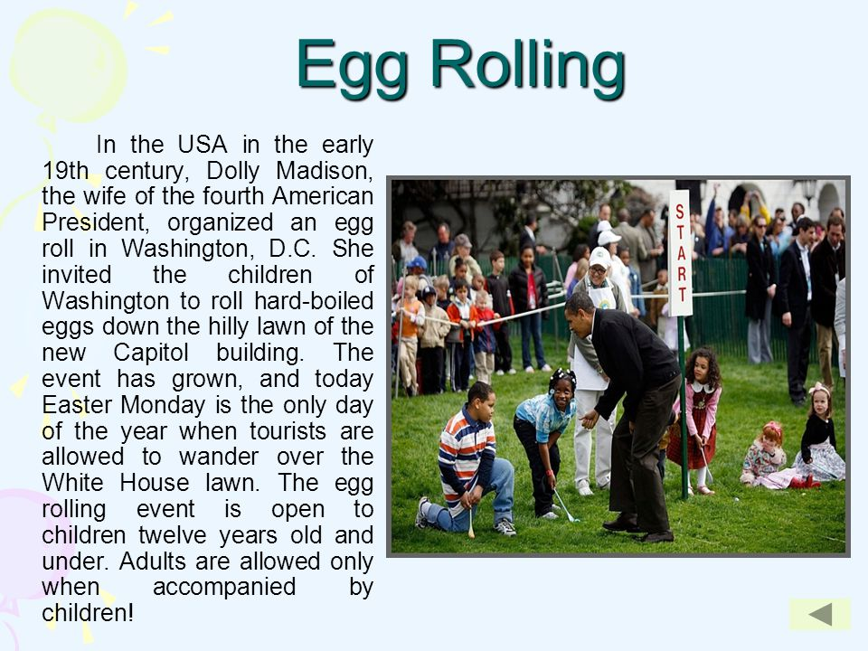 Egg Rolling In the USA in the early 19th century, Dolly Madison, the wife of the fourth American President, organized an egg roll in Washington, D.C.