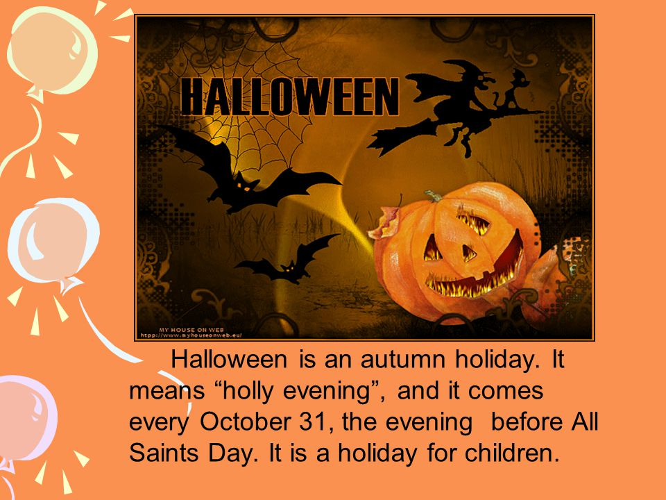 Halloween is an autumn holiday.