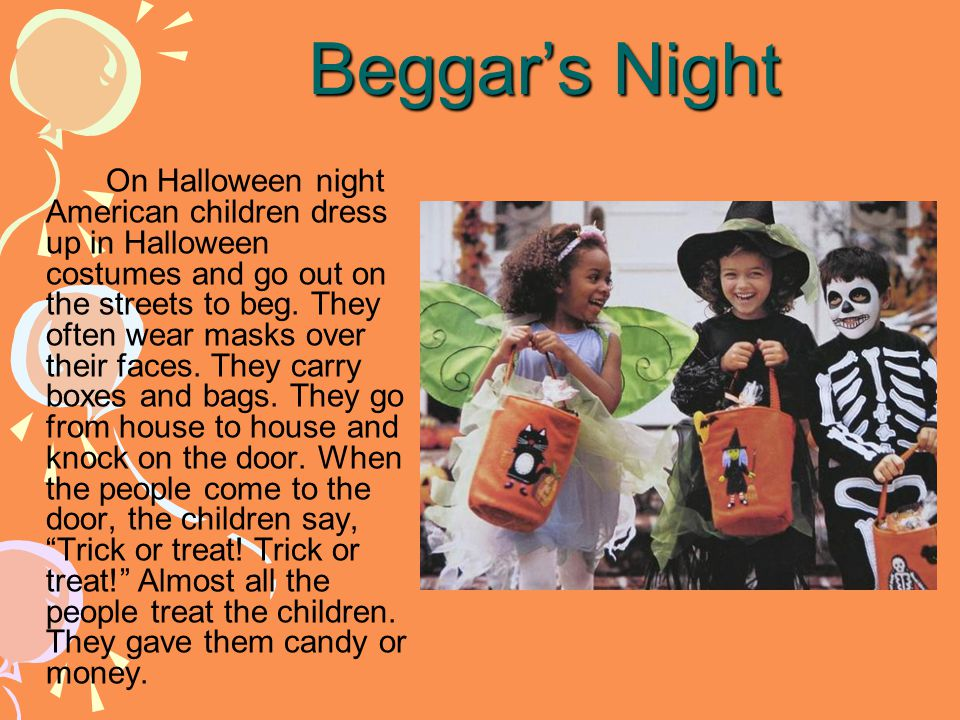 Beggar's Night On Halloween night American children dress up in Halloween costumes and go out on the streets to beg. They often wear masks over their