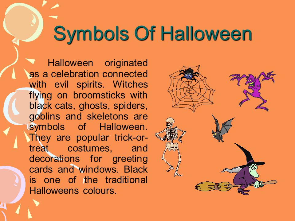Symbols Of Halloween Symbols Of Halloween Halloween originated as a celebration connected with evil spirits. Witches flying on broomsticks with black