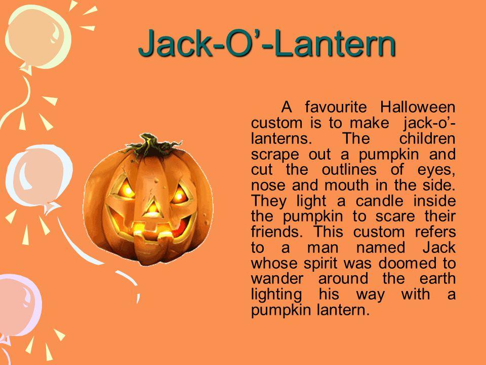 Jack-O'-Lantern A favourite Halloween custom is to make jack-o'- lanterns.
