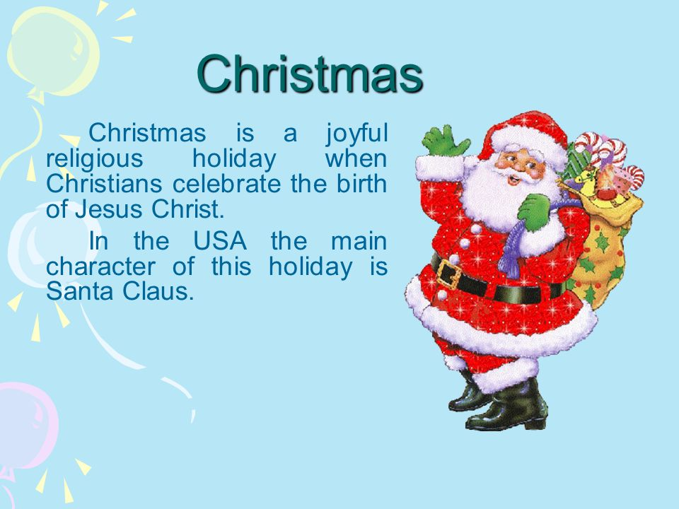Christmas Christmas is a joyful religious holiday when Christians celebrate the birth of Jesus Christ. In the USA the main character of this holiday i