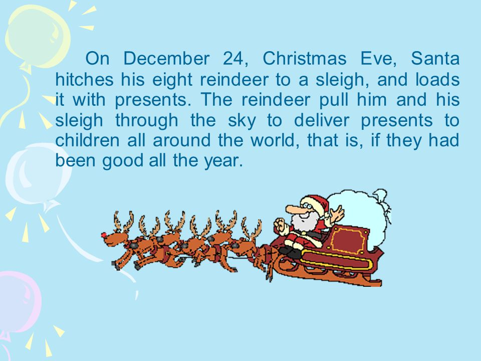 On December 24, Christmas Eve, Santa hitches his eight reindeer to a sleigh, and loads it with presents.