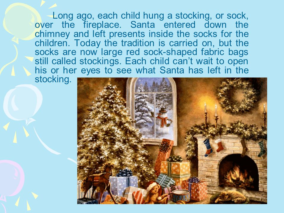 Long ago, each child hung a stocking, or sock, over the fireplace. Santa entered down the chimney and left presents inside the socks for the children.