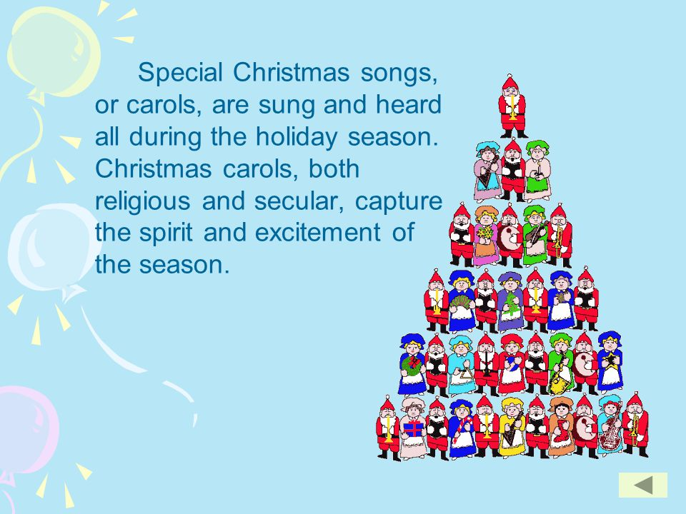 Special Christmas songs, or carols, are sung and heard all during the holiday season. Christmas carols, both religious and secular, capture the spirit