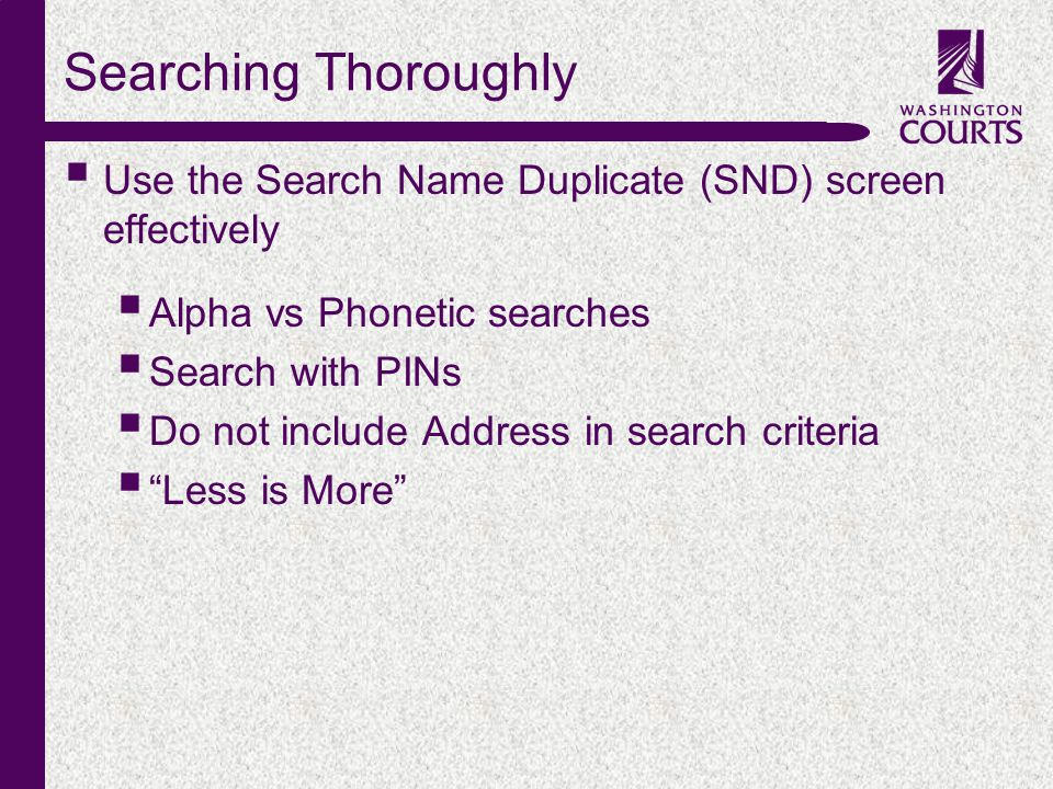 c Searching Thoroughly  Use the Search Name Duplicate (SND) screen effectively  Alpha vs Phonetic searches  Search with PINs  Do not include Address in search criteria  Less is More