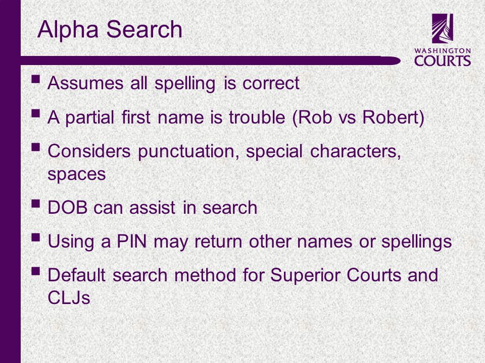 c Alpha Search  Assumes all spelling is correct  A partial first name is trouble (Rob vs Robert)  Considers punctuation, special characters, spaces  DOB can assist in search  Using a PIN may return other names or spellings  Default search method for Superior Courts and CLJs