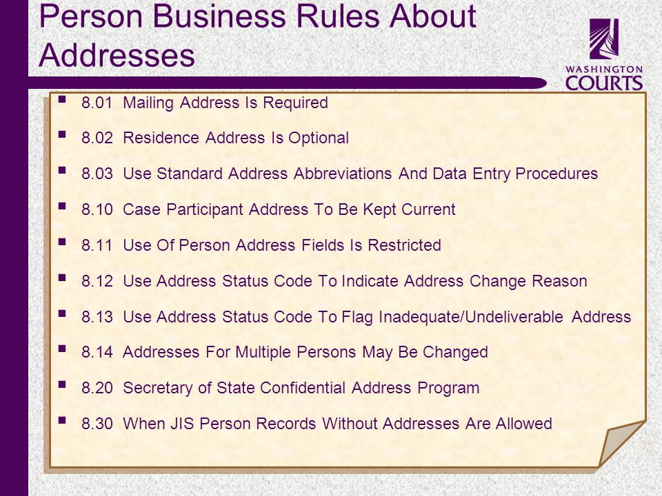 c Person Business Rules About Addresses  8.01Mailing Address Is Required  8.02Residence Address Is Optional  8.03Use Standard Address Abbreviations And Data Entry Procedures  8.10Case Participant Address To Be Kept Current  8.11Use Of Person Address Fields Is Restricted  8.12Use Address Status Code To Indicate Address Change Reason  8.13Use Address Status Code To Flag Inadequate/Undeliverable Address  8.14Addresses For Multiple Persons May Be Changed  8.20Secretary of State Confidential Address Program  8.30When JIS Person Records Without Addresses Are Allowed  8.01Mailing Address Is Required  8.02Residence Address Is Optional  8.03Use Standard Address Abbreviations And Data Entry Procedures  8.10Case Participant Address To Be Kept Current  8.11Use Of Person Address Fields Is Restricted  8.12Use Address Status Code To Indicate Address Change Reason  8.13Use Address Status Code To Flag Inadequate/Undeliverable Address  8.14Addresses For Multiple Persons May Be Changed  8.20Secretary of State Confidential Address Program  8.30When JIS Person Records Without Addresses Are Allowed
